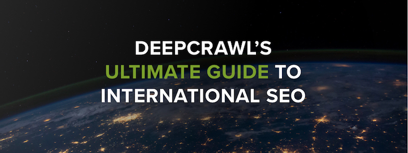 DeepCrawl's Ultimate Guide to International SEO