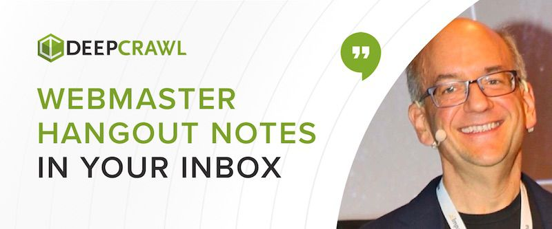DeepCrawl's newsletter including notes on the Google Webmaster Hangouts with John Mueller
