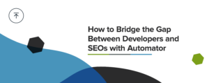 How to bridge the gap between developers and SEOs with Automator