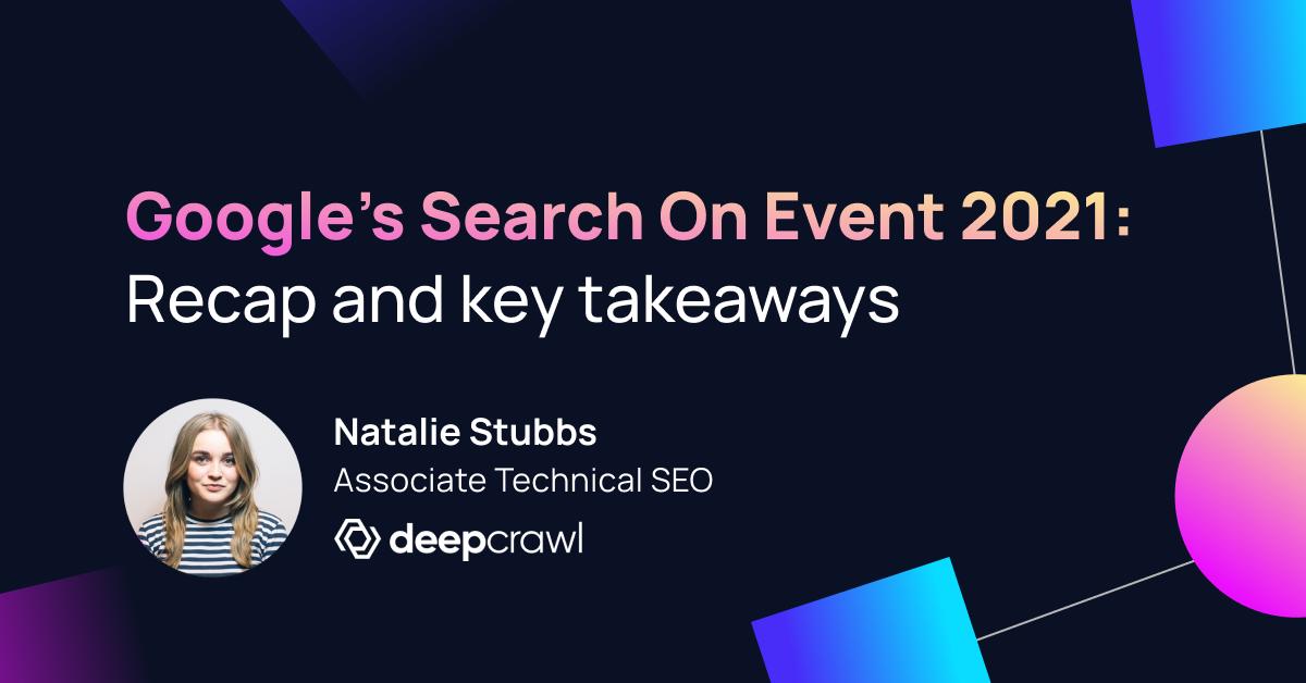 Header for Google Search On 2021 Recap by Natalie Stubbs Associate Technical SEO at Deepcrawl